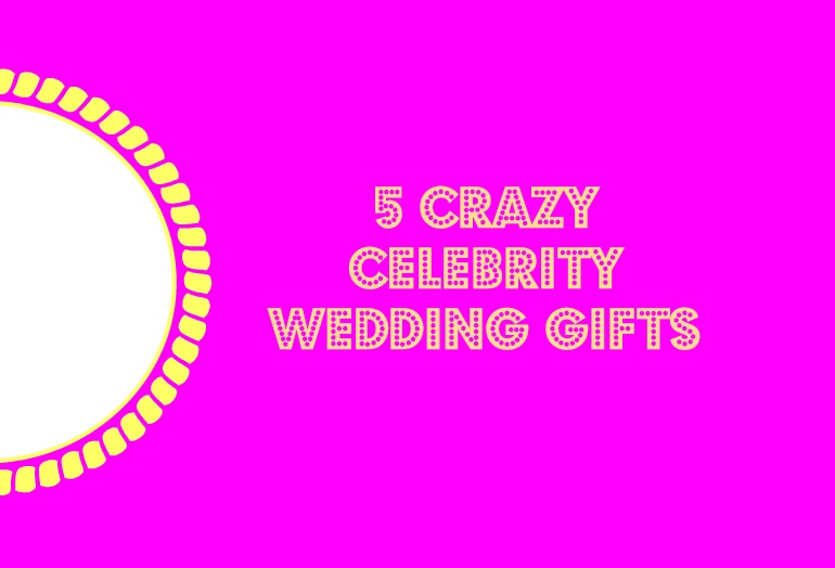 Crazy Wedding Gifts: 5 Crazy Celebrity Wedding Gifts